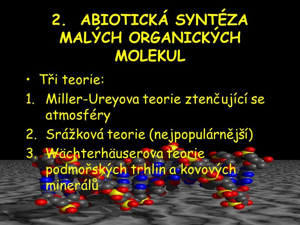 2. ABIOTICKÁ SYNTÉZA MALÝCH ORGANICKÝCH MOLEKUL Tři teorie: 1.Miller-Ureyova teorie ztenčující se atmosféry 2.Srážková teorie (nejpopulárnější) 3. Wäc