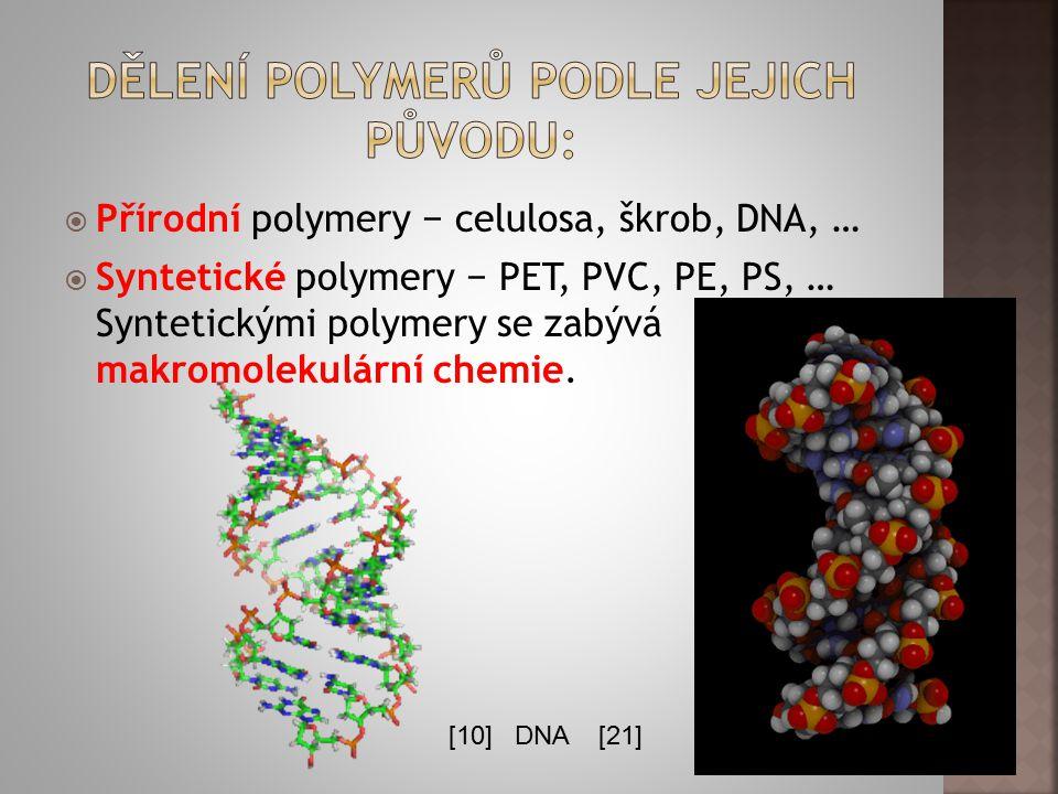  Přírodní polymery − celulosa, škrob, DNA, …  Syntetické polymery − PET, PVC, PE, PS, … Syntetickými polymery se zabývá makromolekulární chemie. [10