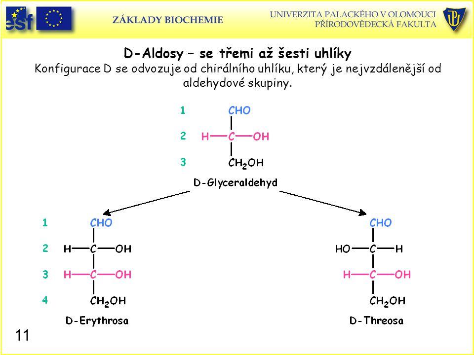 11 D-Aldosy – se třemi až šesti uhlíky Konfigurace D se odvozuje od chirálního uhlíku, který je nejvzdálenější od aldehydové skupiny.