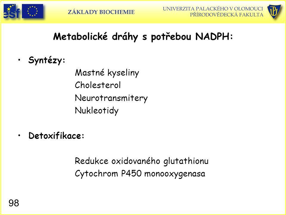 98 Metabolické dráhy s potřebou NADPH: Syntézy: Mastné kyseliny Cholesterol Neurotransmitery Nukleotidy Detoxifikace: Redukce oxidovaného glutathionu