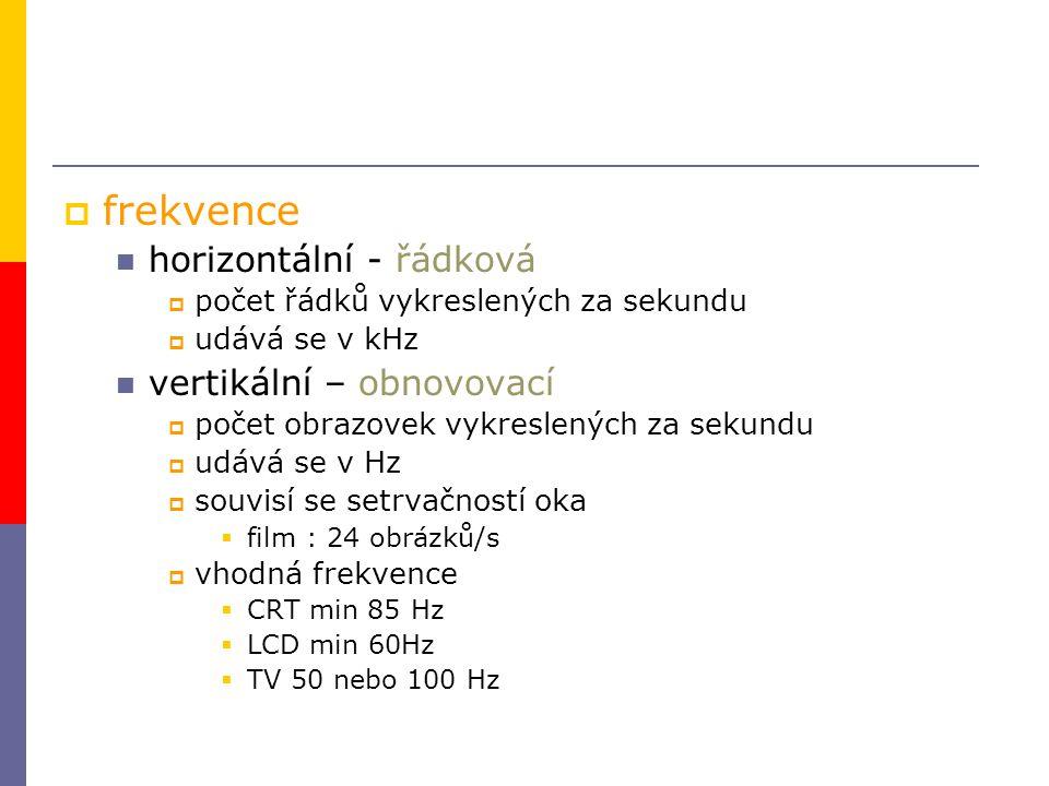  frekvence horizontální - řádková  počet řádků vykreslených za sekundu  udává se v kHz vertikální – obnovovací  počet obrazovek vykreslených za se