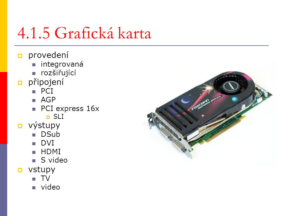 4.1.5 Grafická karta  provedení integrovaná rozšiřující  připojení PCI AGP PCI express 16x  SLI  výstupy DSub DVI HDMI S video  vstupy TV video