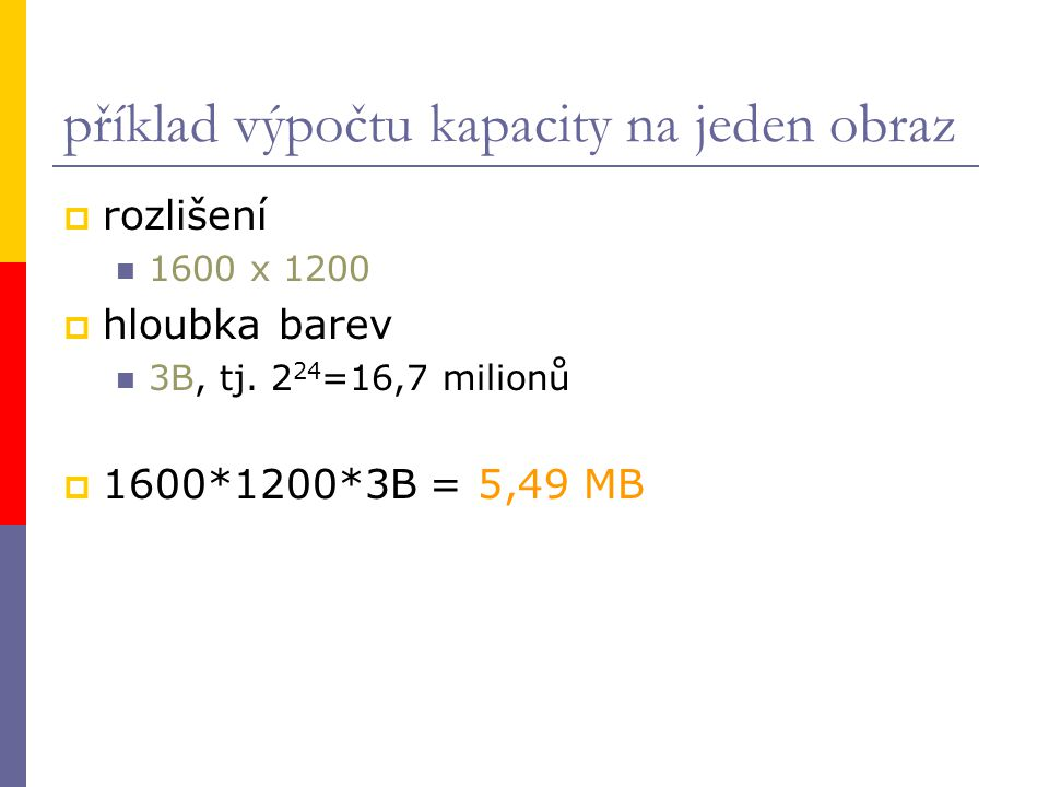 příklad výpočtu kapacity na jeden obraz  rozlišení 1600 x 1200  hloubka barev 3B, tj. 2 24 =16,7 milionů  1600*1200*3B = 5,49 MB