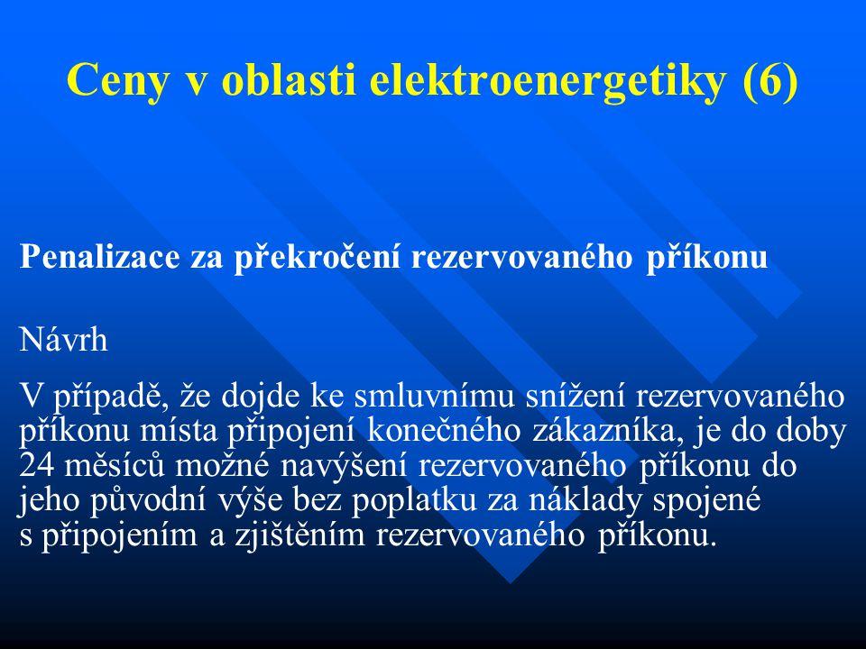 Ceny v oblasti elektroenergetiky (6) Penalizace za překročení rezervovaného příkonu Návrh V případě, že dojde ke smluvnímu snížení rezervovaného příkonu místa připojení konečného zákazníka, je do doby 24 měsíců možné navýšení rezervovaného příkonu do jeho původní výše bez poplatku za náklady spojené s připojením a zjištěním rezervovaného příkonu.
