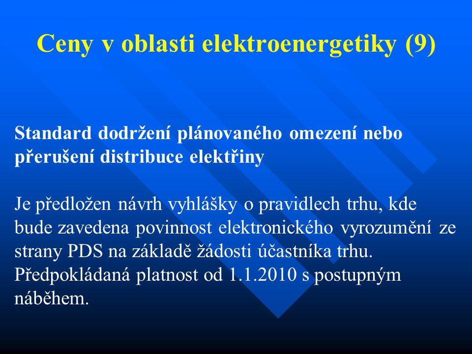 Ceny v oblasti elektroenergetiky (9) Standard dodržení plánovaného omezení nebo přerušení distribuce elektřiny Je předložen návrh vyhlášky o pravidlech trhu, kde bude zavedena povinnost elektronického vyrozumění ze strany PDS na základě žádosti účastníka trhu.
