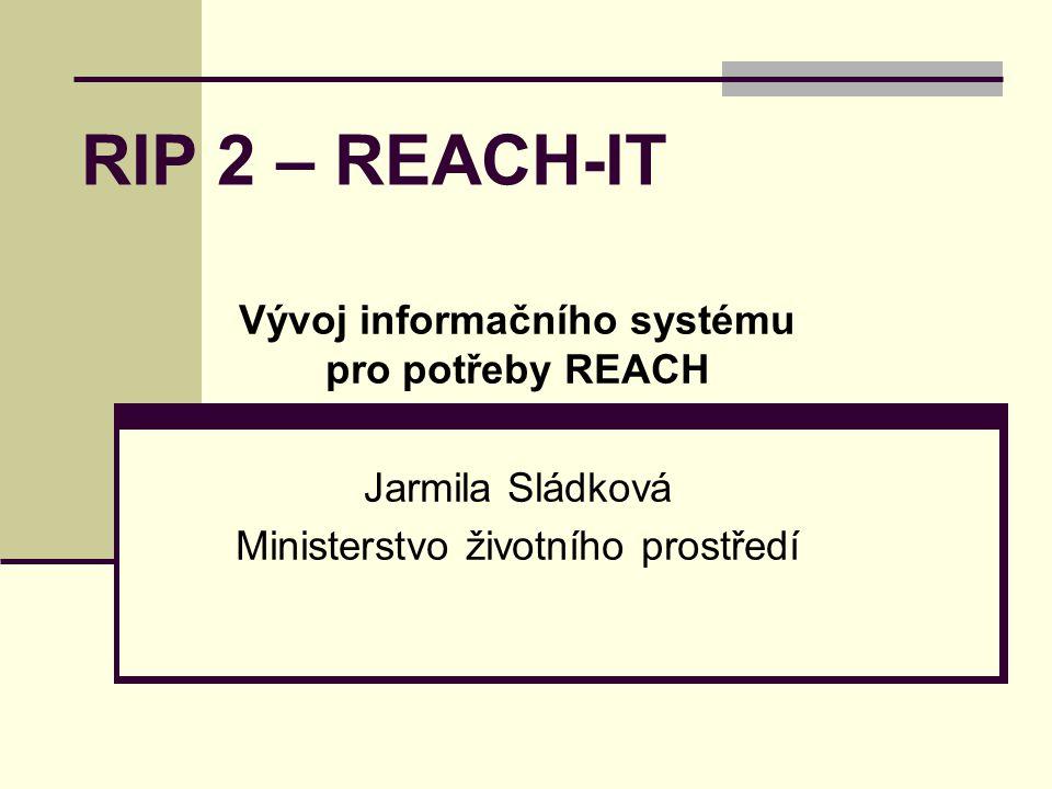 RIP 2 – REACH-IT Vývoj informačního systému pro potřeby REACH Jarmila Sládková Ministerstvo životního prostředí