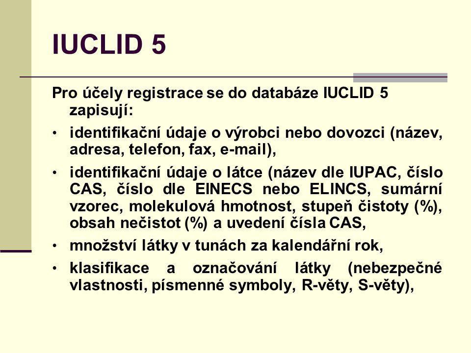 IUCLID 5 Pro účely registrace se do databáze IUCLID 5 zapisují: identifikační údaje o výrobci nebo dovozci (název, adresa, telefon, fax, e-mail), identifikační údaje o látce (název dle IUPAC, číslo CAS, číslo dle EINECS nebo ELINCS, sumární vzorec, molekulová hmotnost, stupeň čistoty (%), obsah nečistot (%) a uvedení čísla CAS, množství látky v tunách za kalendářní rok, klasifikace a označování látky (nebezpečné vlastnosti, písmenné symboly, R-věty, S-věty),