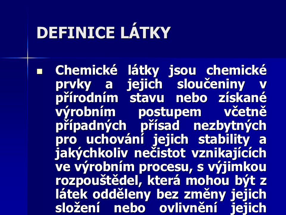 DEFINICE LÁTKY Chemické látky jsou chemické prvky a jejich sloučeniny v přírodním stavu nebo získané výrobním postupem včetně případných přísad nezbytných pro uchování jejich stability a jakýchkoliv nečistot vznikajících ve výrobním procesu, s výjimkou rozpouštědel, která mohou být z látek odděleny bez změny jejich složení nebo ovlivnění jejich stability.