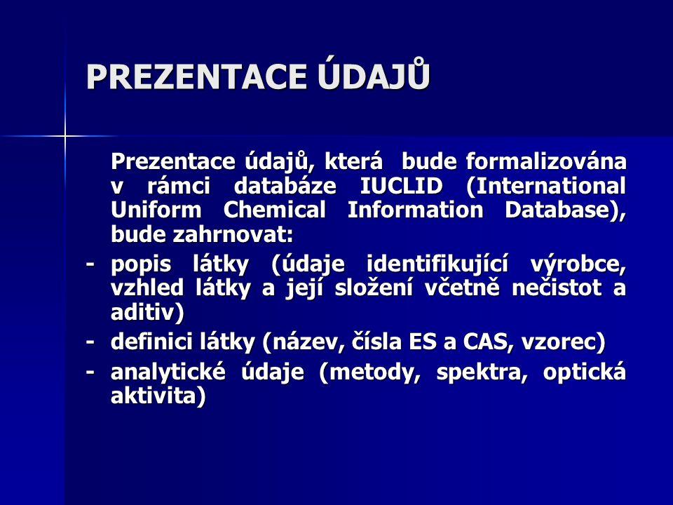 PREZENTACE ÚDAJŮ Prezentace údajů, která bude formalizována v rámci databáze IUCLID (International Uniform Chemical Information Database), bude zahrnovat: -popis látky (údaje identifikující výrobce, vzhled látky a její složení včetně nečistot a aditiv) -definici látky (název, čísla ES a CAS, vzorec) - analytické údaje (metody, spektra, optická aktivita)
