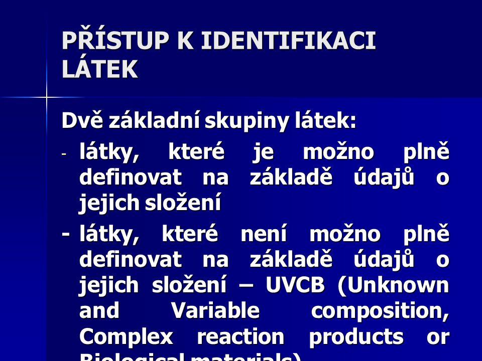 PŘÍSTUP K IDENTIFIKACI LÁTEK Dvě základní skupiny látek: - látky, které je možno plně definovat na základě údajů o jejich složení -látky, které není možno plně definovat na základě údajů o jejich složení – UVCB (Unknown and Variable composition, Complex reaction products or Biological materials)