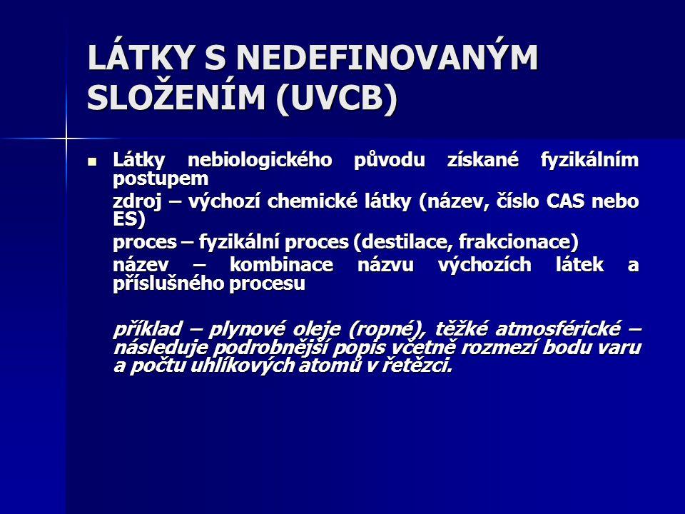 LÁTKY S NEDEFINOVANÝM SLOŽENÍM (UVCB) Látky nebiologického původu získané fyzikálním postupem Látky nebiologického původu získané fyzikálním postupem zdroj – výchozí chemické látky (název, číslo CAS nebo ES) proces – fyzikální proces (destilace, frakcionace) název – kombinace názvu výchozích látek a příslušného procesu příklad – plynové oleje (ropné), těžké atmosférické – následuje podrobnější popis včetně rozmezí bodu varu a počtu uhlíkových atomů v řetězci.