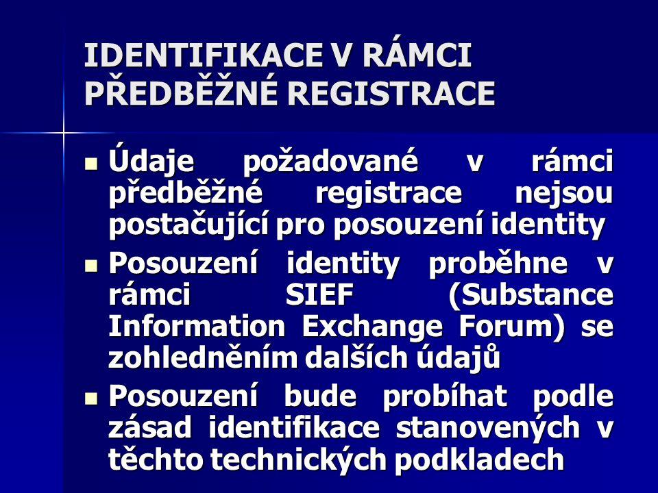 IDENTIFIKACE V RÁMCI PŘEDBĚŽNÉ REGISTRACE Údaje požadované v rámci předběžné registrace nejsou postačující pro posouzení identity Údaje požadované v rámci předběžné registrace nejsou postačující pro posouzení identity Posouzení identity proběhne v rámci SIEF (Substance Information Exchange Forum) se zohledněním dalších údajů Posouzení identity proběhne v rámci SIEF (Substance Information Exchange Forum) se zohledněním dalších údajů Posouzení bude probíhat podle zásad identifikace stanovených v těchto technických podkladech Posouzení bude probíhat podle zásad identifikace stanovených v těchto technických podkladech
