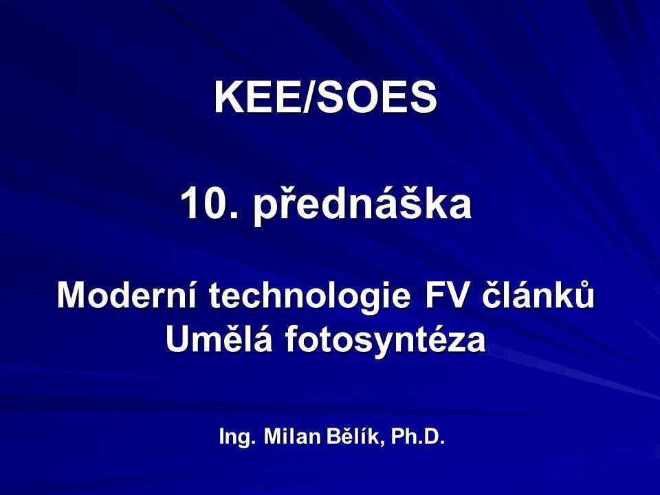 KEE/SOES 10. přednáška Moderní technologie FV článků Umělá fotosyntéza Ing. Milan Bělík, Ph.D.