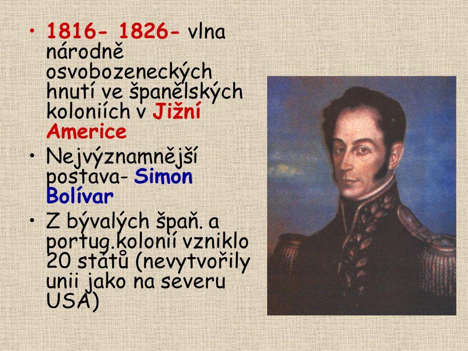1816- 1826- vlna národně osvobozeneckých hnutí ve španělských koloniích v Jižní Americe Nejvýznamnější postava- Simon Bolívar Z bývalých špaň. a portu