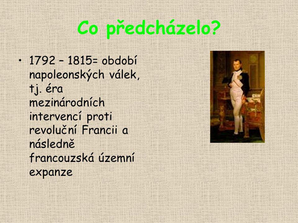 Co předcházelo? 1792 – 1815= období napoleonských válek, tj. éra mezinárodních intervencí proti revoluční Francii a následně francouzská územní expanz