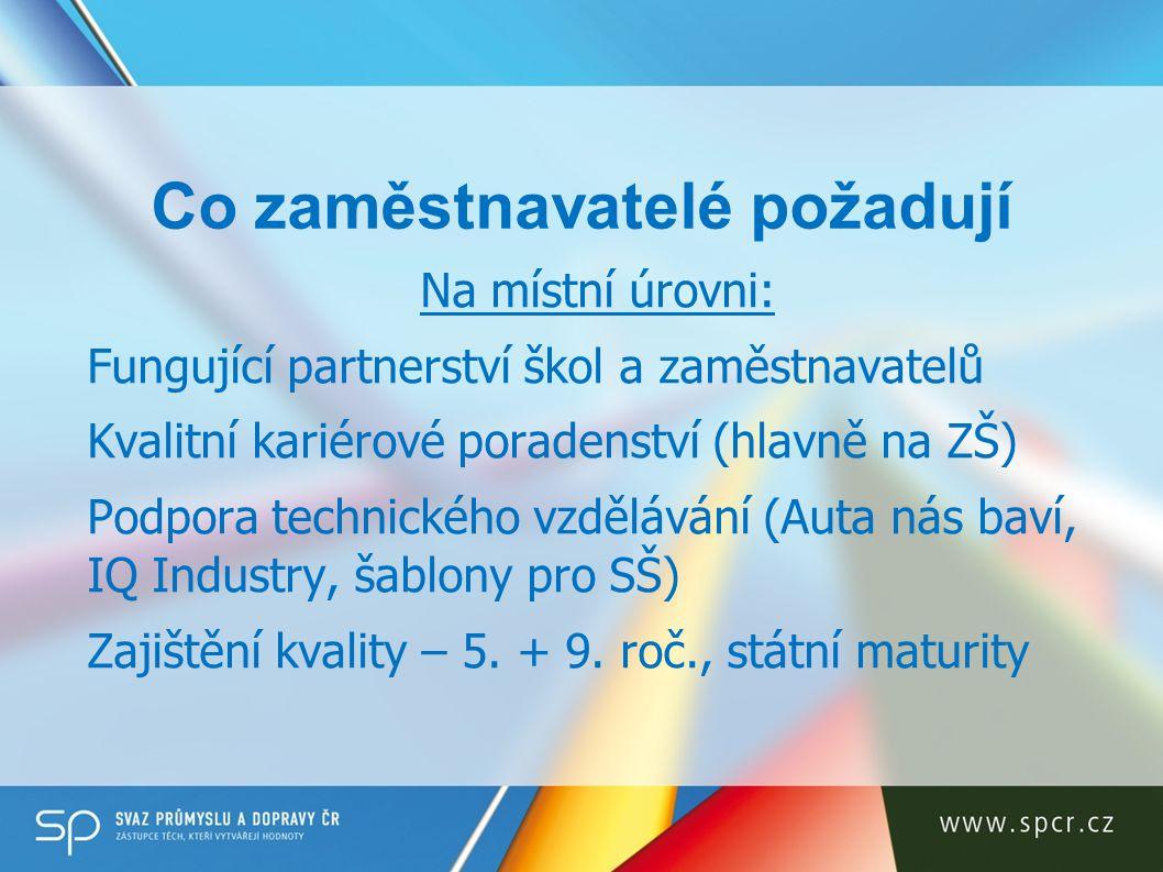 Co zaměstnavatelé požadují Na celostátní úrovni: Fungující systém DV (NSK, UNIV) Systém předvídání kvalifikačních potřeb (data) Systémové nástroje pro přímé zapojení do vzdělávání (smlouvy mezi žákem a zaměstnavatelem, stipendia, daňové zvýhodnění investic atd.) Pokračování aktivit Akčního plánu podpory OV (MŠMT 2008)
