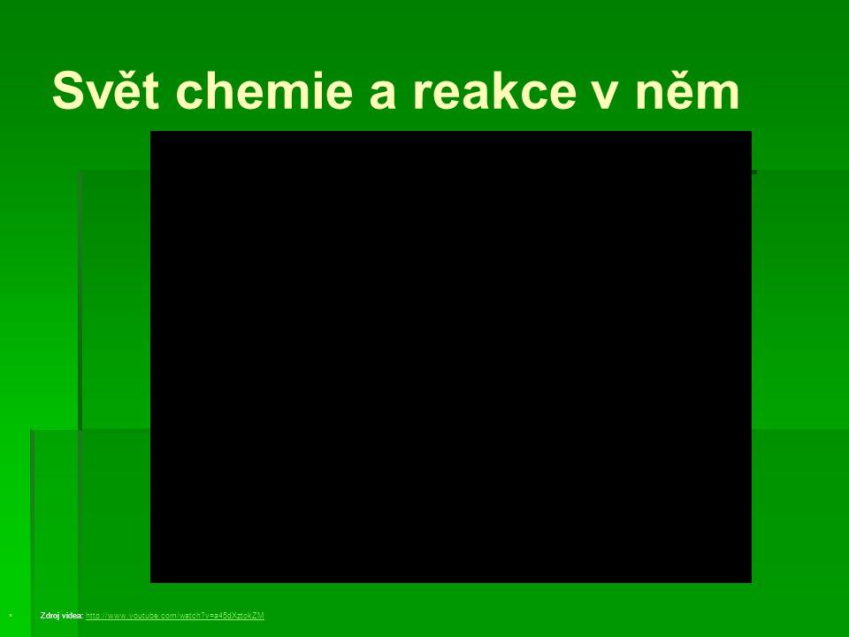 Svět chemie a reakce v něm   Zdroj videa: http://www.youtube.com/watch?v=a45dXztokZMhttp://www.youtube.com/watch?v=a45dXztokZM