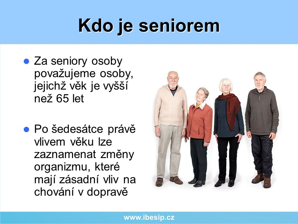 Za seniory osoby považujeme osoby, jejichž věk je vyšší než 65 let Po šedesátce právě vlivem věku lze zaznamenat změny organizmu, které mají zásadní vliv na chování v dopravě Kdo je seniorem