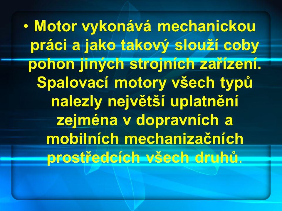 Motor vykonává mechanickou práci a jako takový slouží coby pohon jiných strojních zařízení. Spalovací motory všech typů nalezly největší uplatnění zej
