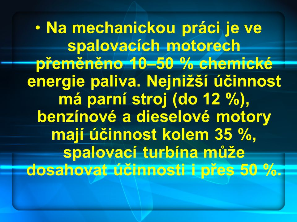 Na mechanickou práci je ve spalovacích motorech přeměněno 10–50 % chemické energie paliva. Nejnižší účinnost má parní stroj (do 12 %), benzínové a die