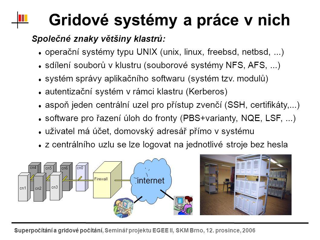 """Gridové systémy a práce v nich Specifika Gridů: výpočetní zdroje nejsou spravovány centrálně administrativní rozdělení gridu na """"virtuální organizace (VO) speciální uzly pro ukládání dat – stroje, které zajišťují služby pro práci se soubory (Storage Elements) služby pro monitorování stavu gridu služby pro plánování úloh (Computing Elements) vlastní výpočetní kapacity (Worker Nodes) k propojení VO slouží """"grid-middle-ware - otevřené standardy k přihlášení do gridu slouží několik počítačů (User-Interface) autentizace pomocí certifikátů (silné elektronické šifrování) uživatel patří do VO, nemá přímý přístup ke zdrojům, ale ke službám Superpočítání a gridové počítání, Seminář projektu EGEE II, SKM Brno, 12."""