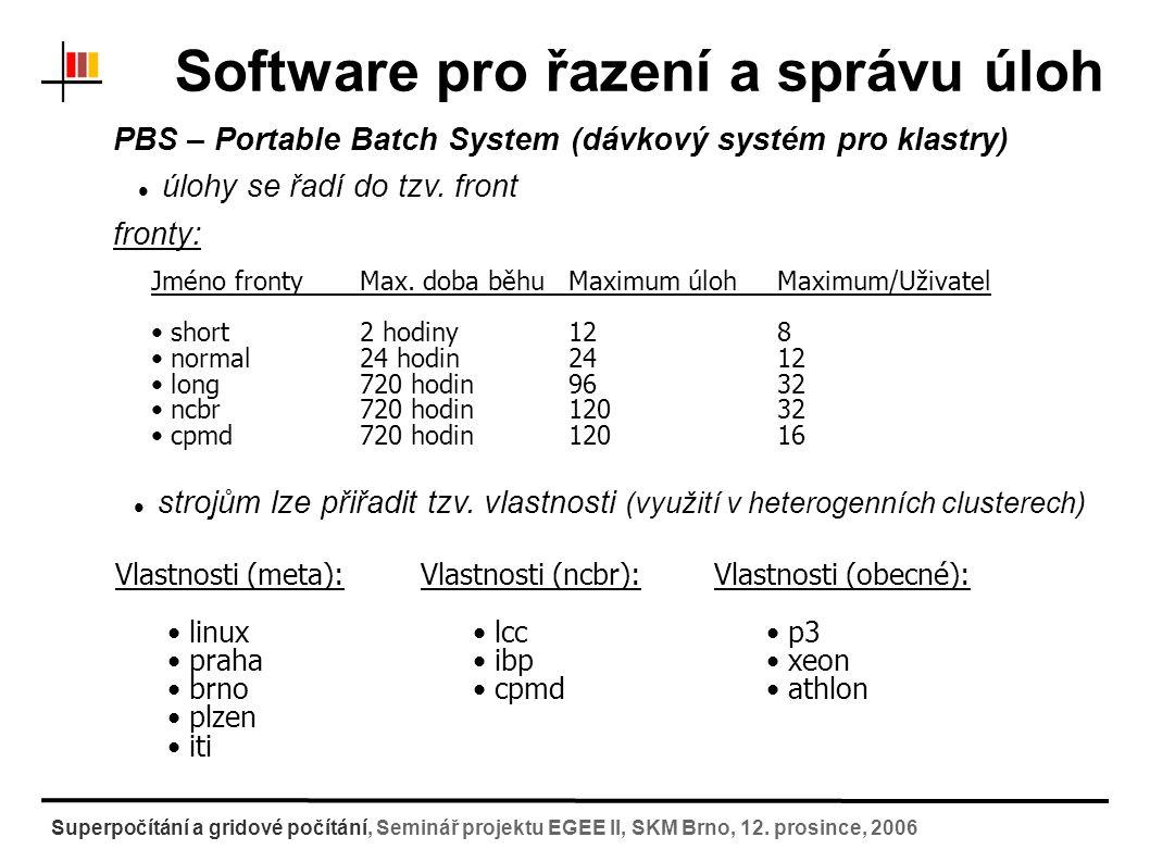 Software pro řazení a správu úloh PBS – Portable Batch System (dávkový systém pro klastry) Příkazy pro základní práci s úlohami: zaslání úlohy do fronty (qsub) vymazání ještě nespuštěné úlohy z fronty (qdel) informace o běžících úlohách (qstat) Informace o uzlech (pbsnodes,xpbs) [petrek@skirit test]$ qsub -r n -m abe -j oe -o test.out \ -e test.err -N Test cislo 1 \ -q normal -l node=1:brno:xeon \ -v BACKUPDIR test 142606.skirit.ics.muni.cz [petrek@skirit test]$petrek@skirit v praxi to vypadá přibližně takto: odeslání úlohy do fronty: standardní a chybový výstup fronta a vlastnosti vlastní skript proměnné prostředí Identifikátor úlohy Superpočítání a gridové počítání, Seminář projektu EGEE II, SKM Brno, 12.