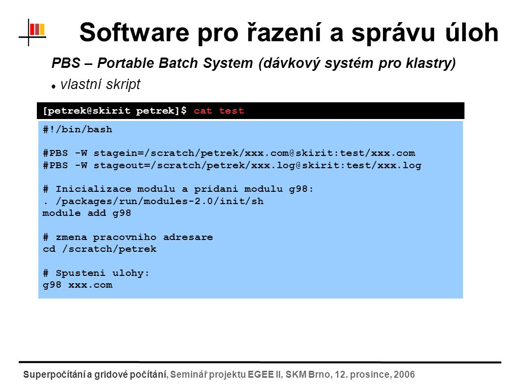 Software pro řazení a správu úloh PBS – Portable Batch System (dávkový systém pro klastry) vlastní skript [petrek@skirit petrek]$ cat test #!/bin/bash #PBS -W stagein=/scratch/petrek/xxx.com@skirit:test/xxx.com #PBS -W stageout=/scratch/petrek/xxx.log@skirit:test/xxx.log # Inicializace modulu a pridani modulu g98:.
