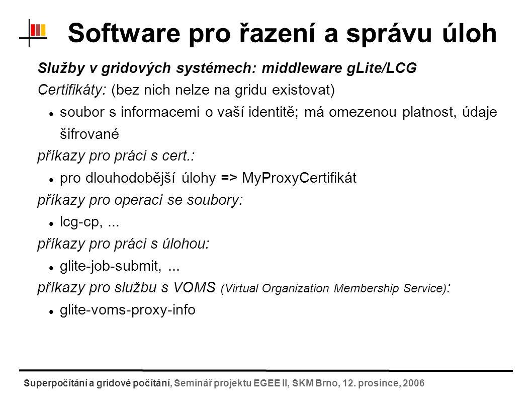 Software pro řazení a správu úloh Služby v gridových systémech: middleware gLite/LCG práce na gridu: 1) připojení z domácího stroje na User Interface (gsissh) 2) Inicializace certifikátů (myproxy-init-sc, myproxy-get- delegation) 3) Nahrátí vstupních dat na storage element (lcg-cp) služba vrátí identifikátor souboru na SE 4) Sestavení popisovacího skriptu pro úlohu (*.JDL) 5) Vlastní odeslání úlohy do gridu (glite-job-submit) služba vrátí identifikátor jobu 6) Sledování stavu úlohy (glite-job-status) 7) Stáhnutí výsledku ze storage elementu (lcg-cr) Superpočítání a gridové počítání, Seminář projektu EGEE II, SKM Brno, 12.