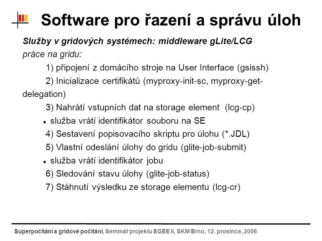 Software pro řazení a správu úloh Služby v gridových systémech: middleware gLite/LCG 4) Sestavení popisovacího skriptu pro úlohu (*.JDL) # JDL Test.jdl Type = Job ; JobType = Normal ; Executable = Test ; StdOutput = Test.stdout ; StdError = Test.stderr ; InputSandbox = { in1.xml , in2.xml }; OutputSandbox = { out1.xml , out2.xml }; Environment = { AMBERPATH=/var/amber , BIGFILE1=guid:645c2af0-498e-4657-8154-8295380b349e }; Arguments = ; RetryCount = 1; předává se s spolu s úlohou identifikátor souboru na SE $ export VOCONFIG=edg_wl_ui.conf $ glite-job-submit --config-vo $VOCONFIG -o JID test.jdl 5) Vlastní odeslání úlohy do gridu (edg-job- submit) Superpočítání a gridové počítání, Seminář projektu EGEE II, SKM Brno, 12.