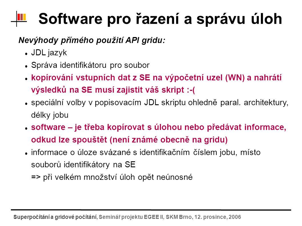 Aplikační vrstva nad API Cíl - zjednodušit uživatelům práci většinu dílčích úkonů lze zautomatizovat odeslání dat, zpřístupnění softwaru, zajištění kompatibility softwaru s architekturou, zajištění paralelního běhu úloh jednotný přístup do různorodých prostředí (grid/klastr) Grafické/webové rozhraní (GUI/web) X příkazový řádek (CLI) systém CHARON (další možnosti: UNICORE, GENIUS portál, PGRADE,...) Superpočítání a gridové počítání, Seminář projektu EGEE II, SKM Brno, 12.