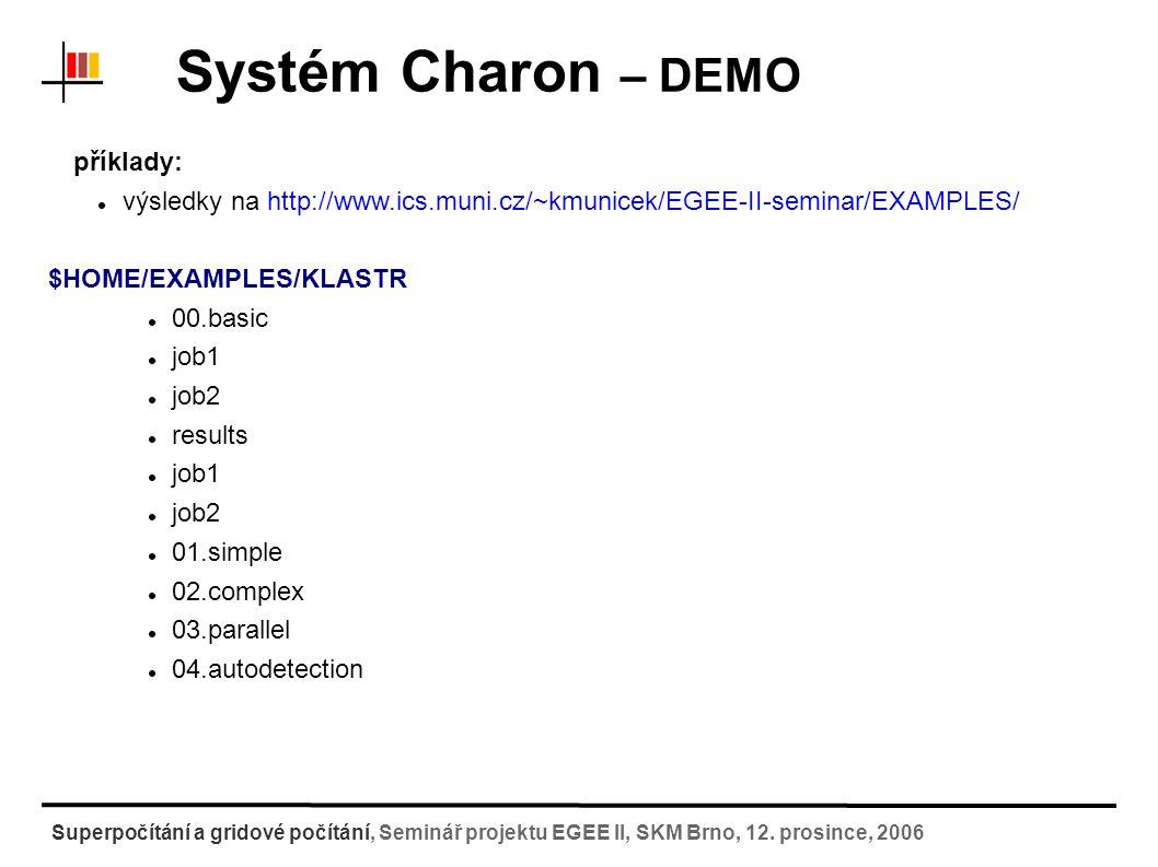 Systém Charon – použití na klastru Jednoduché úlohy vytvoření adresáře s úlohou (nakopírování přes SCP, winscp) vytvoření spouštěcího skriptu pro úlohu [test1@wolf ~]$ cd EXAMPLES/KLASTR/01.simple/job1 [test1@wolf job1]$ ls input1.pov job1.run* [test@wolf job1]$ cat job1.run #!/bin/bash # activate povray package module add povray # render scene povray -W800 -H600 input1.pov [test1@wolf ~]$ scp -r petrek@wolf:job1.