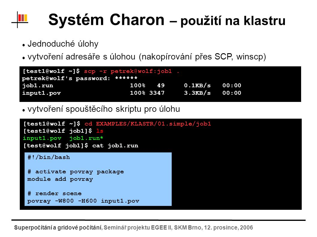 Systém Charon – použití na klastru 1) odeslání úlohy [test1@wolf ~]$ psubmit long job1.run Job name : job1.run Job title : job1.run (Job type: generic) Job directory : wolf.chemi.muni.cz:/home/test1/EXAMPLES/KLASTR/01.simple/job1 Job project : -none- Cluster name : WOLF (Driver: pbs) ======================================================== Alias : -none- Queue : long Profile : wolf ---------------------------------------- NCPU : 1 Resources : nodes=1:ppn=1:node Sync mode : sync ---------------------------------------- Start after : -not defined- ======================================================== Do you want to submit job with pbs driver (YES/NO).