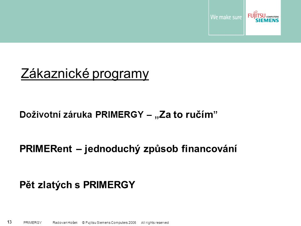 "PRIMERGY Radovan Hošek © Fujitsu Siemens Computers 2006 All rights reserved 13 Doživotní záruka PRIMERGY – "" Za to ručím PRIMERent – jednoduchý způsob financování Pět zlatých s PRIMERGY Zákaznické programy"