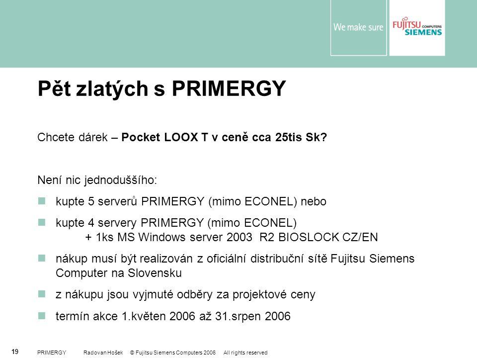 PRIMERGY Radovan Hošek © Fujitsu Siemens Computers 2006 All rights reserved 19 Pět zlatých s PRIMERGY Chcete dárek – Pocket LOOX T v ceně cca 25tis Sk
