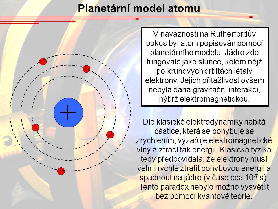 Planetární model atomu V návaznosti na Rutherfordův pokus byl atom popisován pomocí planetárního modelu. Jádro zde fungovalo jako slunce, kolem nějž p