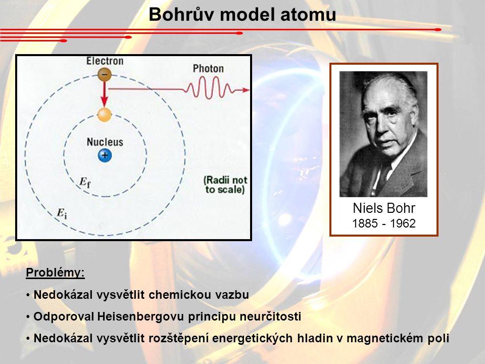 Bohrův model atomu Niels Bohr 1885 - 1962 Problémy: Nedokázal vysvětlit chemickou vazbu Odporoval Heisenbergovu principu neurčitosti Nedokázal vysvětl