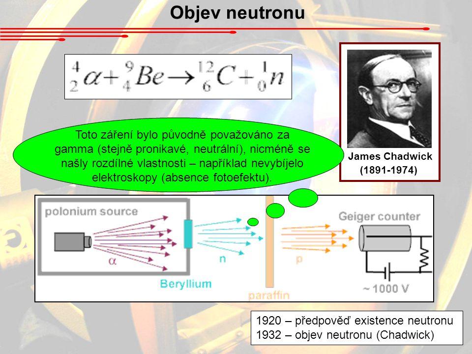 Objev neutronu James Chadwick (1891-1974) 1920 – předpověď existence neutronu 1932 – objev neutronu (Chadwick) Toto záření bylo původně považováno za