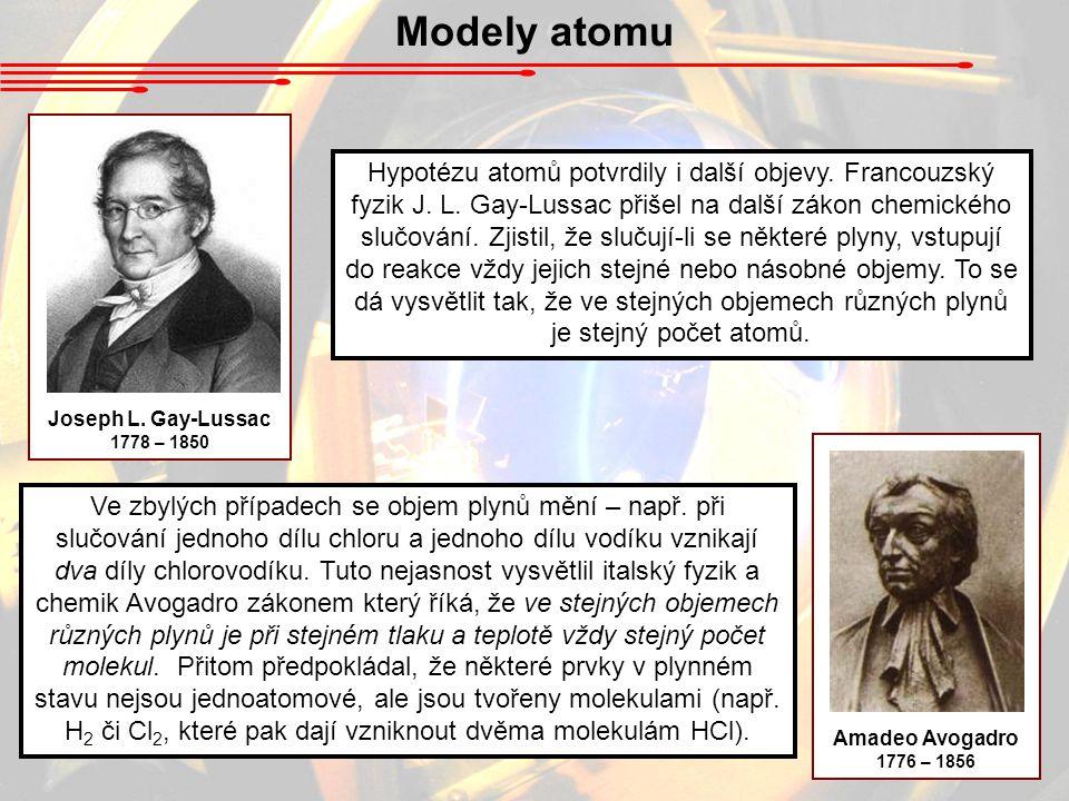 Modely atomu Joseph L. Gay-Lussac 1778 – 1850 Amadeo Avogadro 1776 – 1856 Hypotézu atomů potvrdily i další objevy. Francouzský fyzik J. L. Gay-Lussac