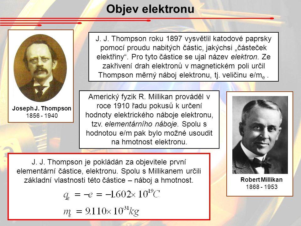 """Objev elektronu Joseph J. Thompson 1856 - 1940 J. J. Thompson roku 1897 vysvětlil katodové paprsky pomocí proudu nabitých částic, jakýchsi """"částeček e"""