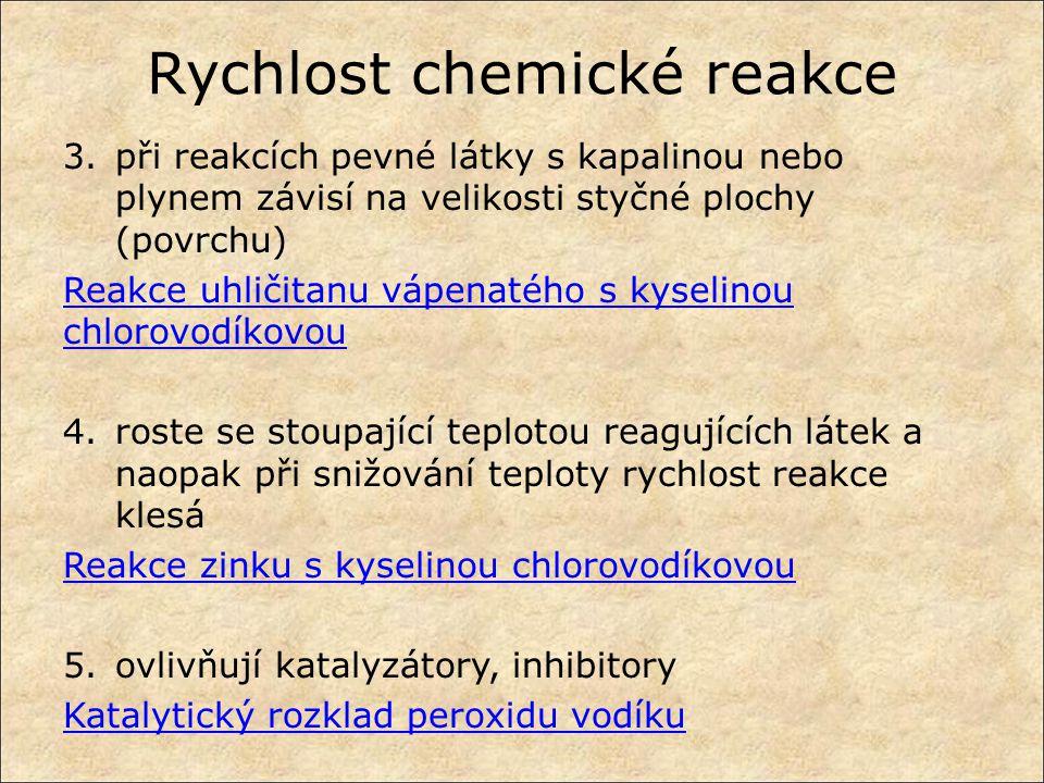 Rychlost chemické reakce 3.při reakcích pevné látky s kapalinou nebo plynem závisí na velikosti styčné plochy (povrchu) Reakce uhličitanu vápenatého s kyselinou chlorovodíkovou 4.roste se stoupající teplotou reagujících látek a naopak při snižování teploty rychlost reakce klesá Reakce zinku s kyselinou chlorovodíkovou 5.ovlivňují katalyzátory, inhibitory Katalytický rozklad peroxidu vodíku