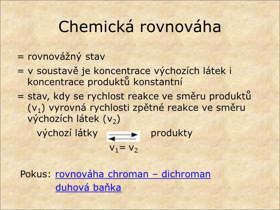 Chemická rovnováha = rovnovážný stav = v soustavě je koncentrace výchozích látek i koncentrace produktů konstantní = stav, kdy se rychlost reakce ve směru produktů (v 1 ) vyrovná rychlosti zpětné reakce ve směru výchozích látek (v 2 ) výchozí látky produkty v 1 = v 2 Pokus: rovnováha chroman – dichromanrovnováha chroman – dichroman duhová baňka