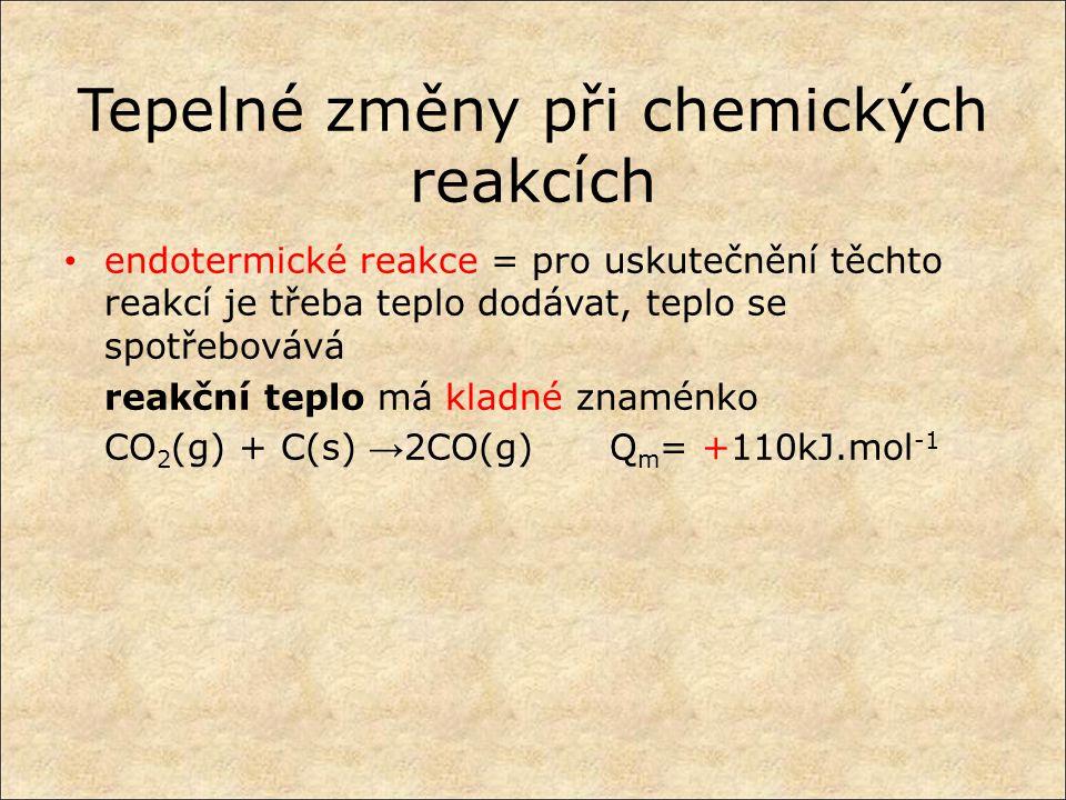 Tepelné změny při chemických reakcích endotermické reakce = pro uskutečnění těchto reakcí je třeba teplo dodávat, teplo se spotřebovává reakční teplo má kladné znaménko CO 2 (g) + C(s) → 2CO(g) Q m = +110kJ.mol -1
