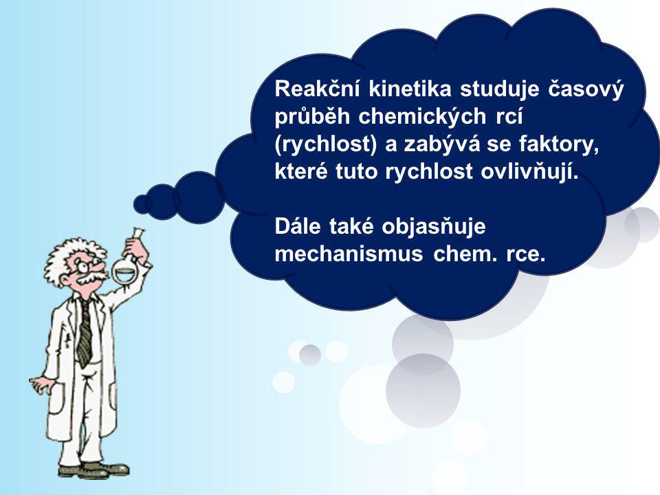 Reakční kinetika studuje časový průběh chemických rcí (rychlost) a zabývá se faktory, které tuto rychlost ovlivňují. Dále také objasňuje mechanismus c