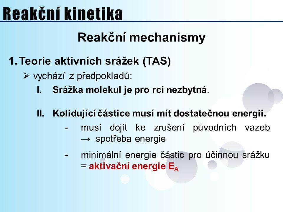 Reakční mechanismy 1.Teorie aktivních srážek (TAS)  vychází z předpokladů: I.Srážka molekul je pro rci nezbytná. II.Kolidující částice musí mít dosta