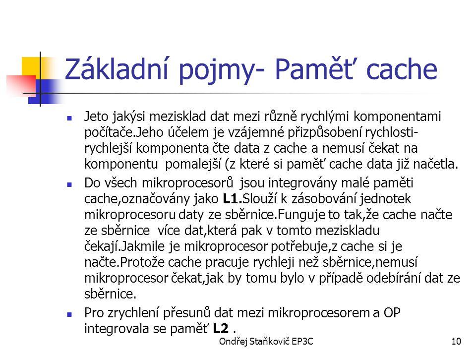 Ondřej Staňkovič EP3C10 Základní pojmy- Paměť cache Jeto jakýsi mezisklad dat mezi různě rychlými komponentami počítače.Jeho účelem je vzájemné přizpůsobení rychlosti- rychlejší komponenta čte data z cache a nemusí čekat na komponentu pomalejší (z které si paměť cache data již načetla.