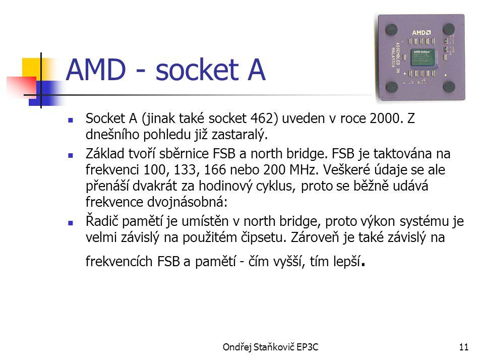 Ondřej Staňkovič EP3C11 AMD - socket A Socket A (jinak také socket 462) uveden v roce 2000. Z dnešního pohledu již zastaralý. Základ tvoří sběrnice FS