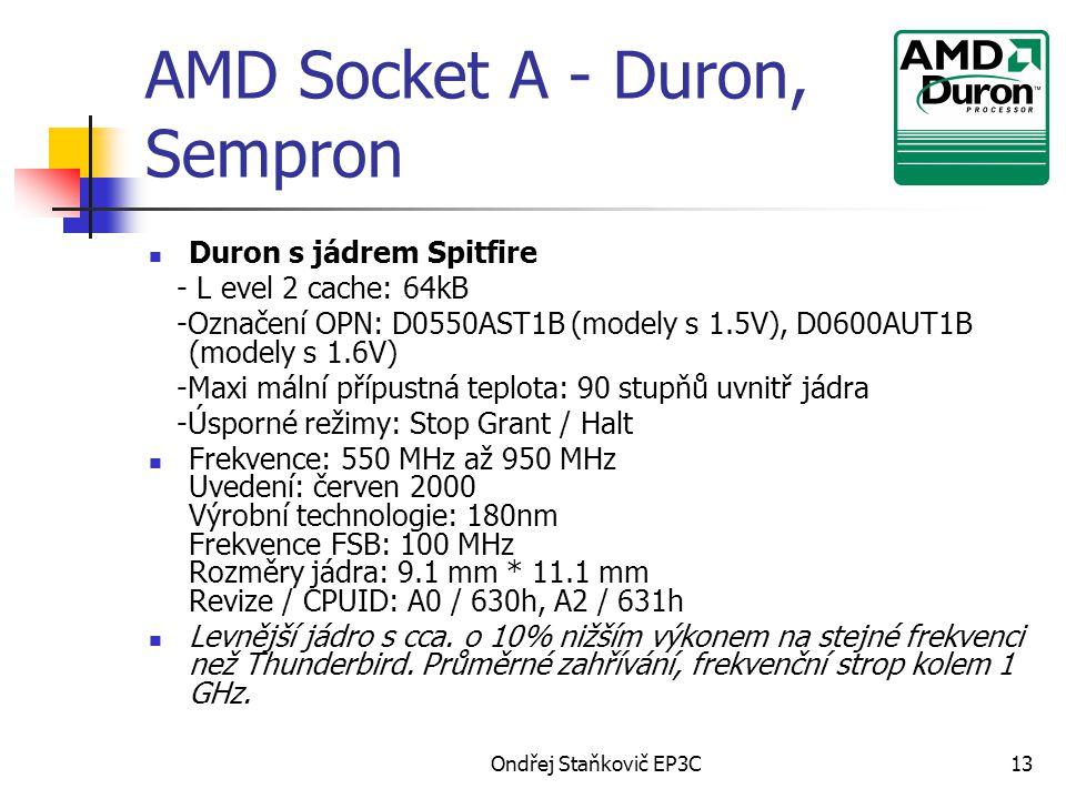 Ondřej Staňkovič EP3C13 AMD Socket A - Duron, Sempron Duron s jádrem Spitfire - L evel 2 cache: 64kB -Označení OPN: D0550AST1B (modely s 1.5V), D0600AUT1B (modely s 1.6V) -Maxi mální přípustná teplota: 90 stupňů uvnitř jádra -Úsporné režimy: Stop Grant / Halt Frekvence: 550 MHz až 950 MHz Uvedení: červen 2000 Výrobní technologie: 180nm Frekvence FSB: 100 MHz Rozměry jádra: 9.1 mm * 11.1 mm Revize / CPUID: A0 / 630h, A2 / 631h Levnější jádro s cca.