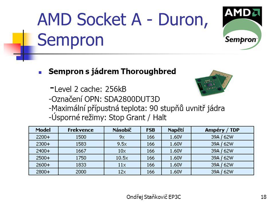 Ondřej Staňkovič EP3C18 AMD Socket A - Duron, Sempron Sempron s jádrem Thoroughbred - Level 2 cache: 256kB -Označení OPN: SDA2800DUT3D -Maximální přípustná teplota: 90 stupňů uvnitř jádra -Úsporné režimy: Stop Grant / Halt