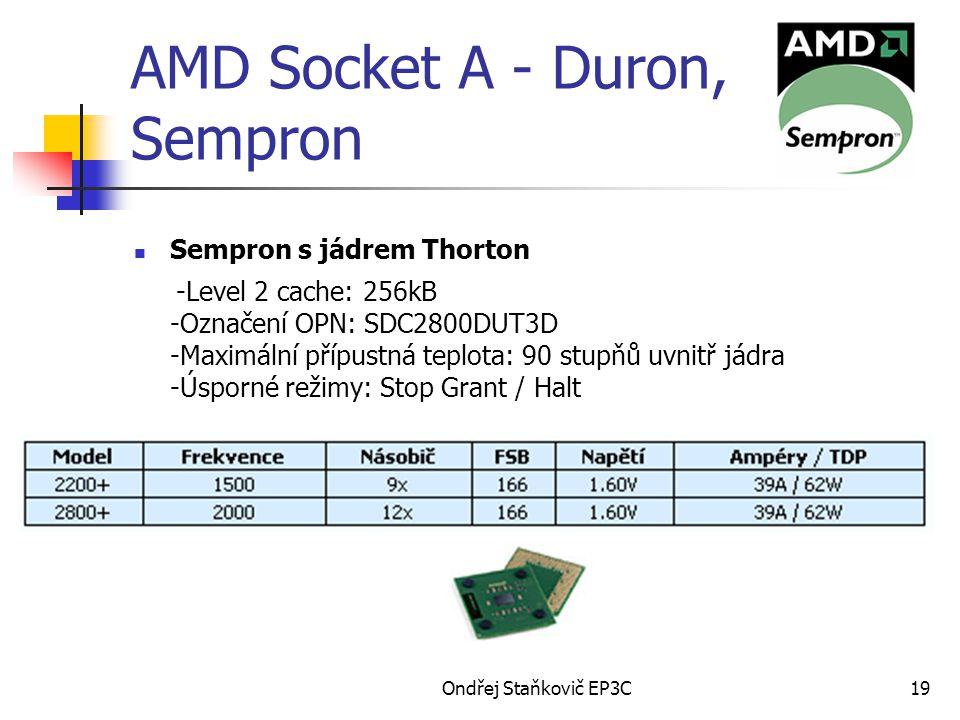 Ondřej Staňkovič EP3C19 AMD Socket A - Duron, Sempron Sempron s jádrem Thorton -Level 2 cache: 256kB -Označení OPN: SDC2800DUT3D -Maximální přípustná teplota: 90 stupňů uvnitř jádra -Úsporné režimy: Stop Grant / Halt