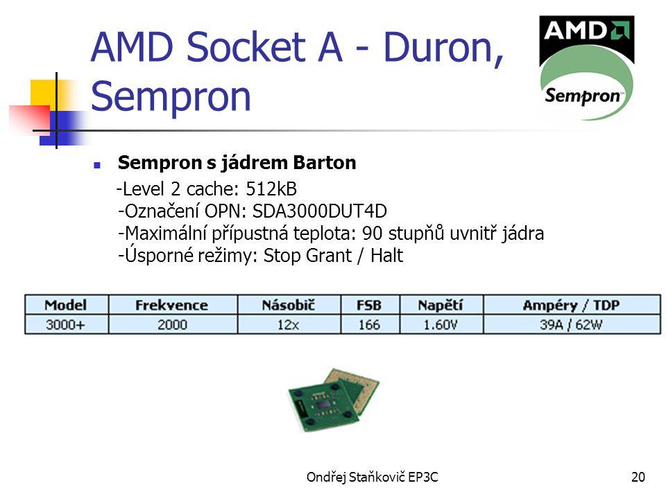Ondřej Staňkovič EP3C20 AMD Socket A - Duron, Sempron Sempron s jádrem Barton -Level 2 cache: 512kB -Označení OPN: SDA3000DUT4D -Maximální přípustná teplota: 90 stupňů uvnitř jádra -Úsporné režimy: Stop Grant / Halt